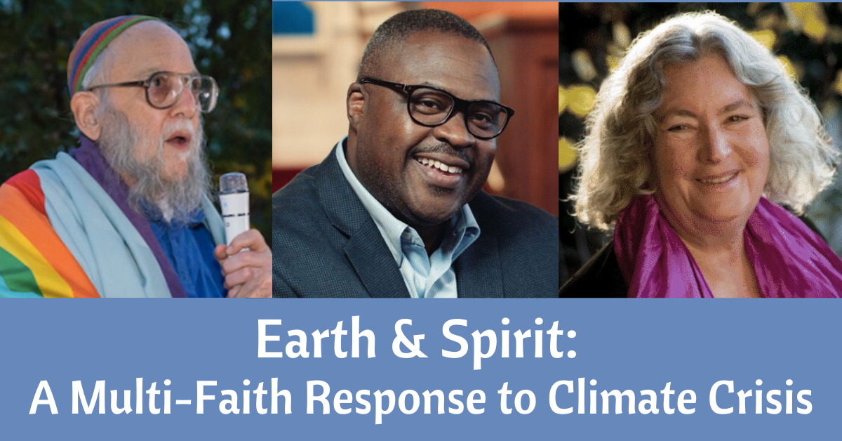Title = Earth and Spirit: A Multi-Faith Response to Climate Crisis ~ Three Photos = Rabbi Arthur Waskow holding a microhone, Rev. Dr. Ambrose Carroll smiling, and Starhawk smiling.k